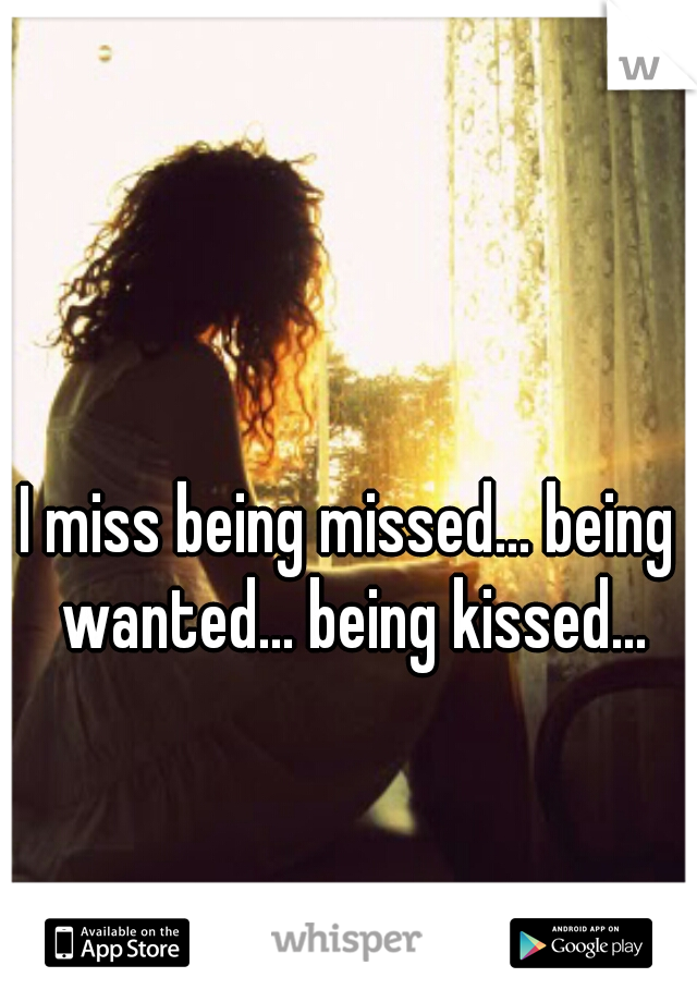 I miss being missed... being wanted... being kissed...