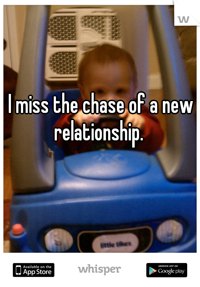 I miss the chase of a new relationship.