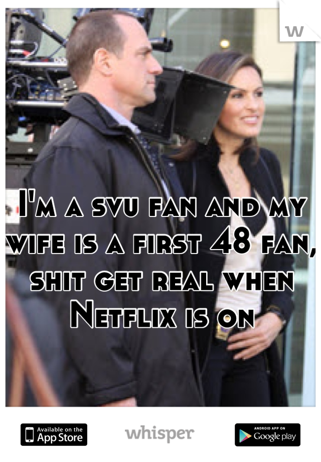 I'm a svu fan and my wife is a first 48 fan, shit get real when Netflix is on