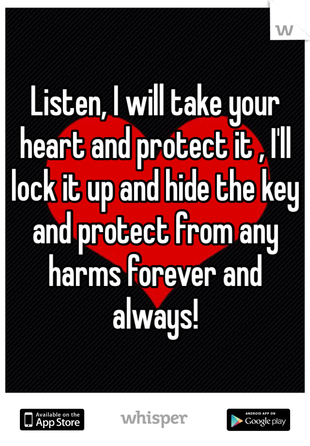 Listen, I will take your heart and protect it , I'll lock it up and hide the key and protect from any harms forever and always!