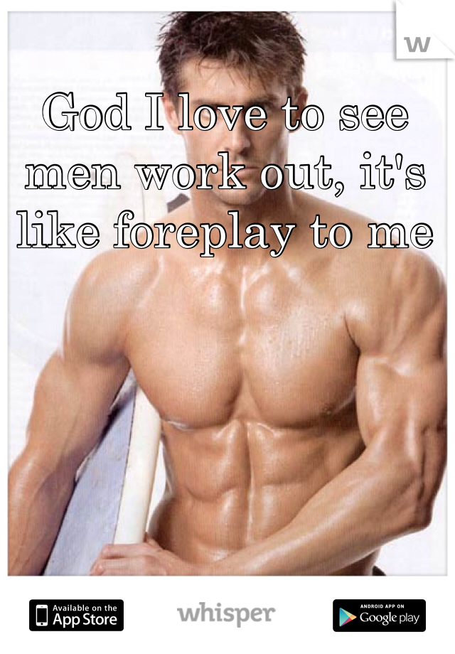 God I love to see men work out, it's like foreplay to me