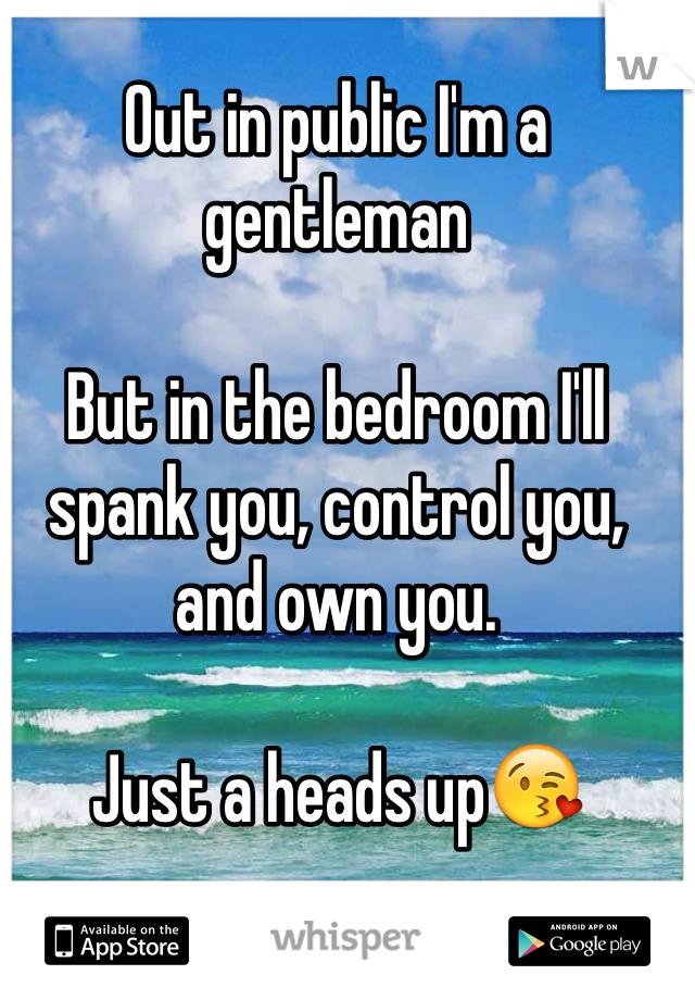 Out in public I'm a gentleman   But in the bedroom I'll spank you, control you, and own you.  Just a heads up😘