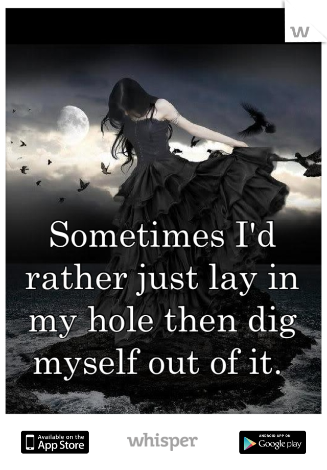 Sometimes I'd rather just lay in my hole then dig myself out of it.