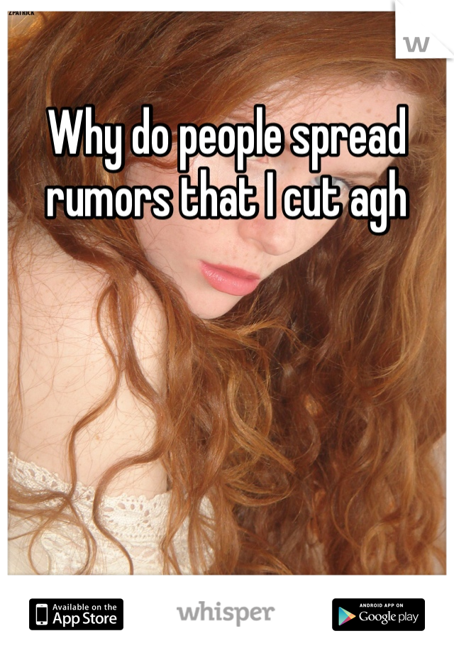 Why do people spread rumors that I cut agh