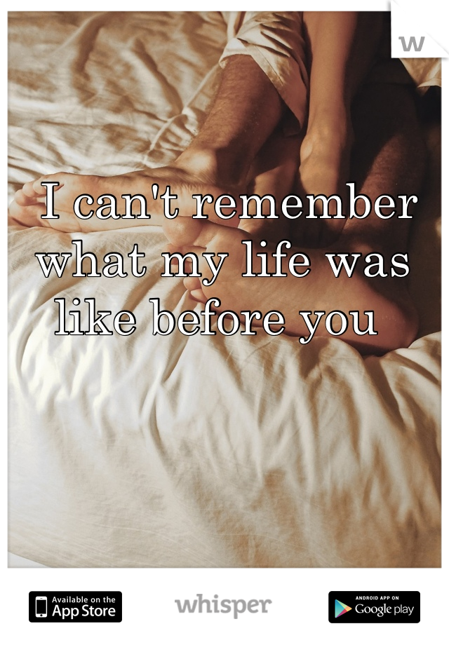 I can't remember what my life was like before you
