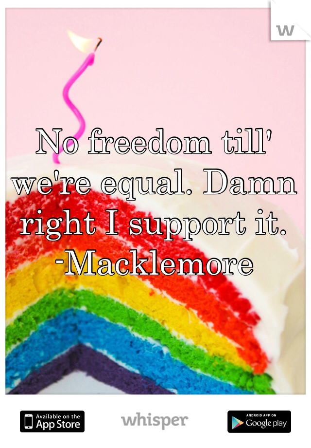 No freedom till' we're equal. Damn right I support it. -Macklemore