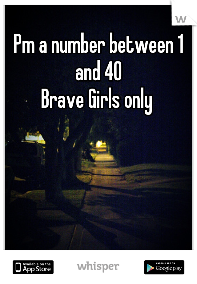 Pm a number between 1 and 40  Brave Girls only