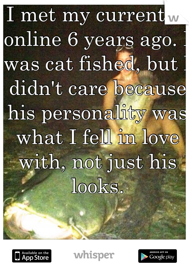 I met my current bf online 6 years ago. I was cat fished, but I didn't care because his personality was what I fell in love with, not just his looks.