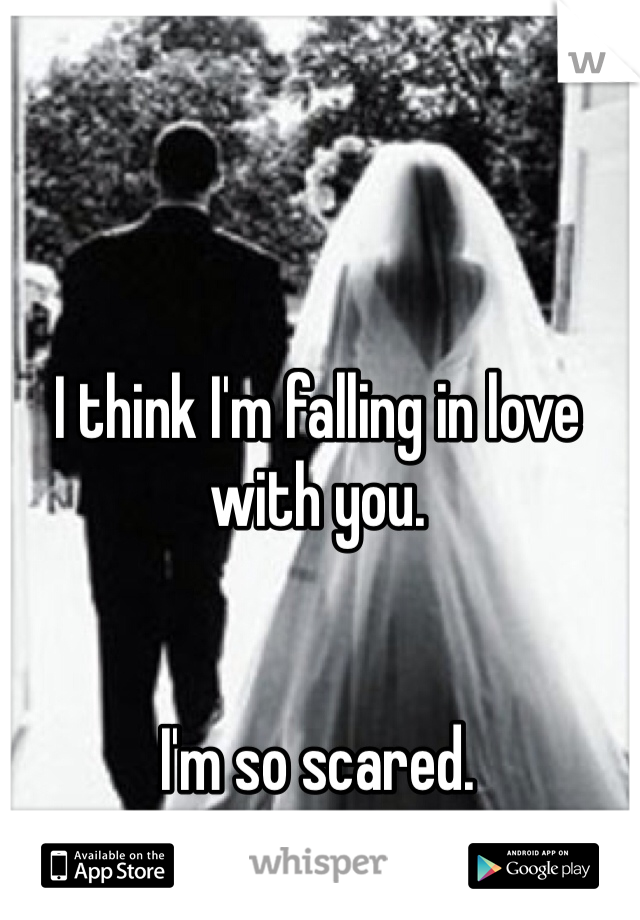 I think I'm falling in love with you.    I'm so scared.