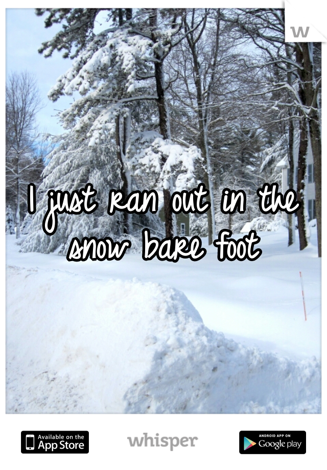 I just ran out in the snow bare foot