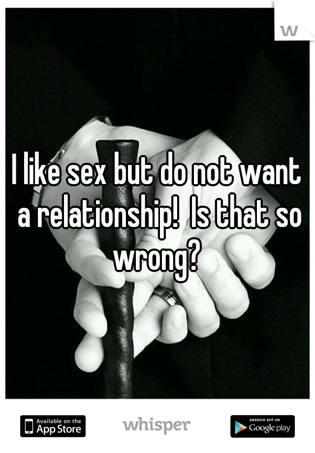 I like sex but do not want a relationship!  Is that so wrong?