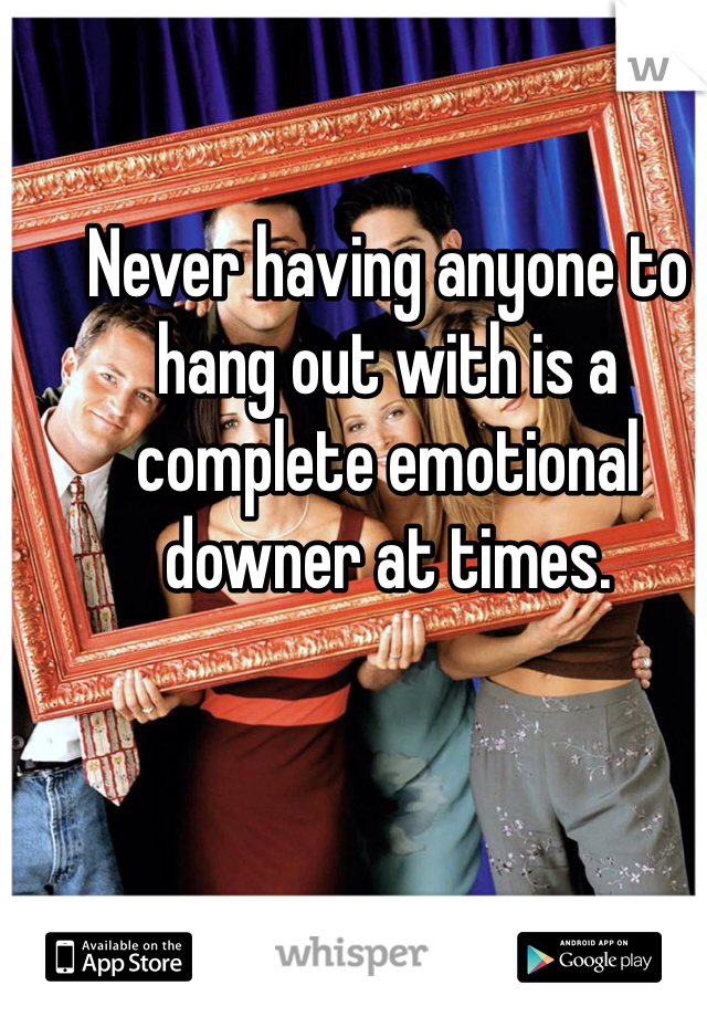 Never having anyone to hang out with is a complete emotional downer at times.