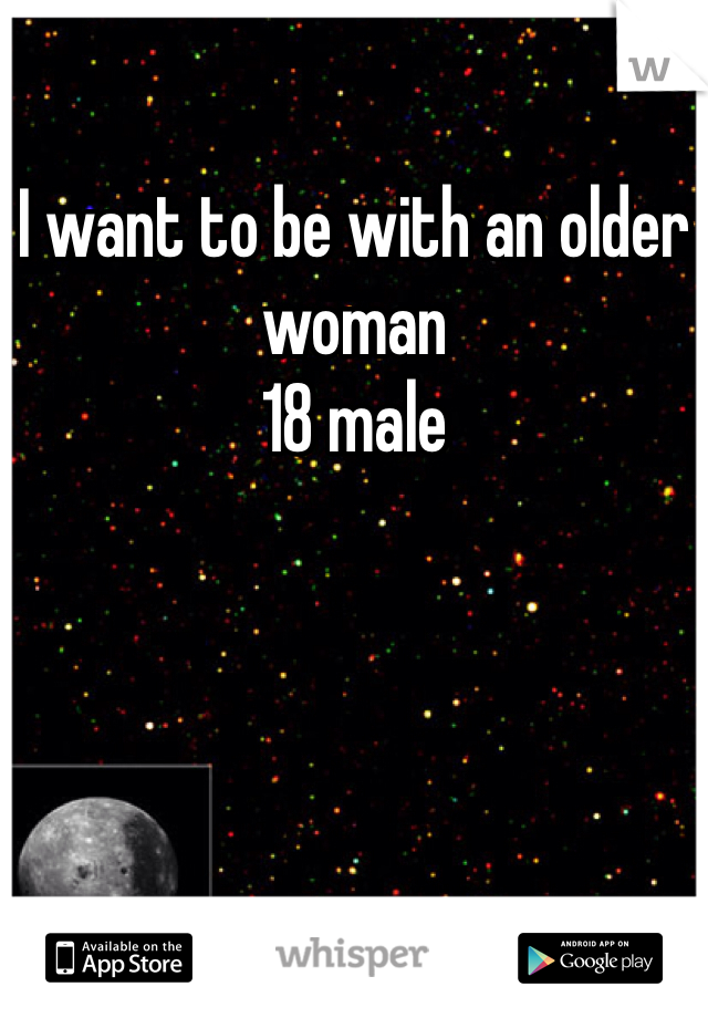 I want to be with an older woman 18 male