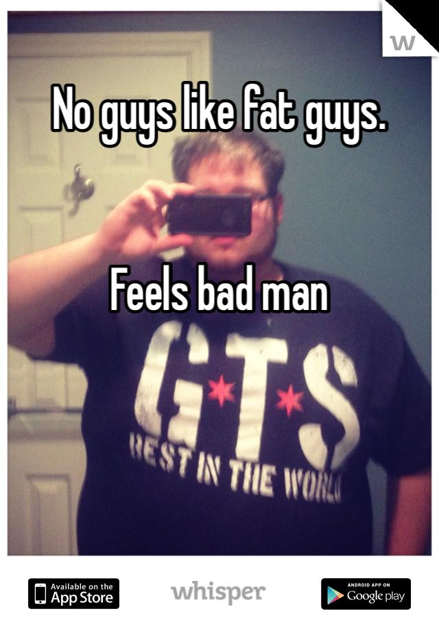 No guys like fat guys.   Feels bad man