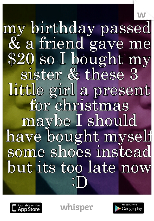 my birthday passed & a friend gave me $20 so I bought my sister & these 3 little girl a present for christmas maybe I should have bought myself some shoes instead but its too late now :D