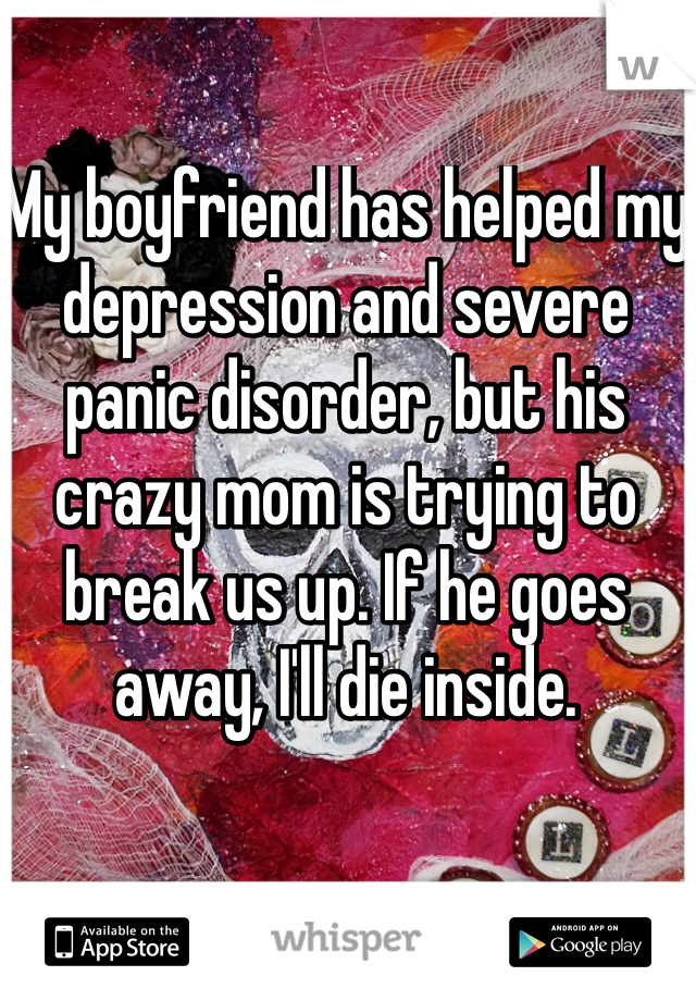 My boyfriend has helped my depression and severe panic disorder, but his crazy mom is trying to break us up. If he goes away, I'll die inside.