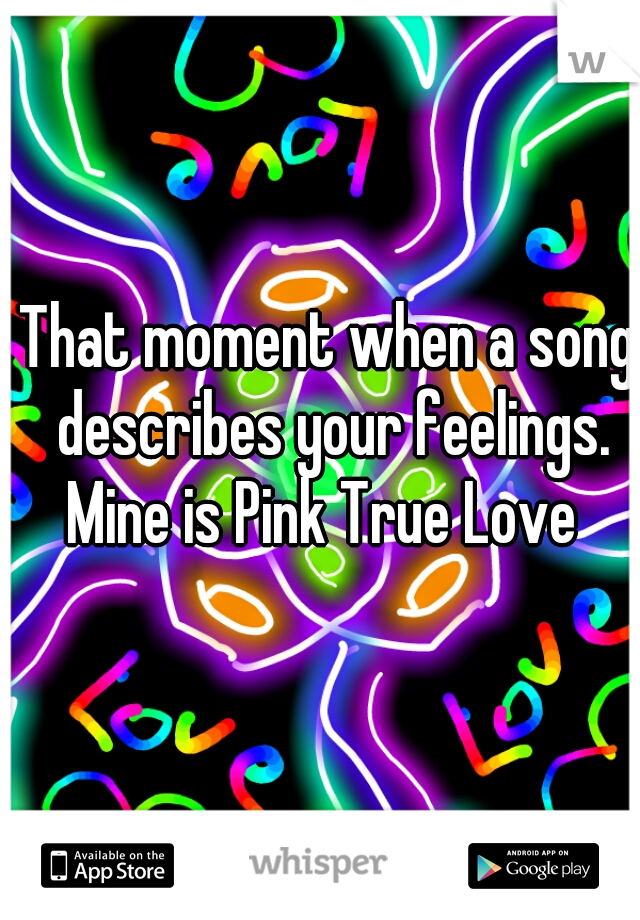 That moment when a song describes your feelings. Mine is Pink True Love