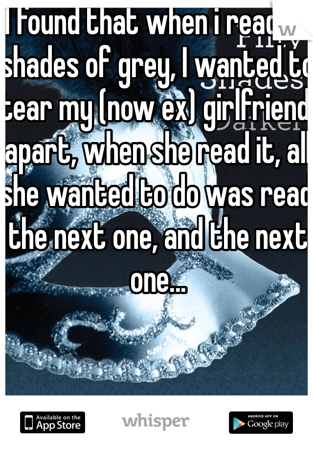 I found that when i read 50 shades of grey, I wanted to tear my (now ex) girlfriend apart, when she read it, all she wanted to do was read the next one, and the next one...