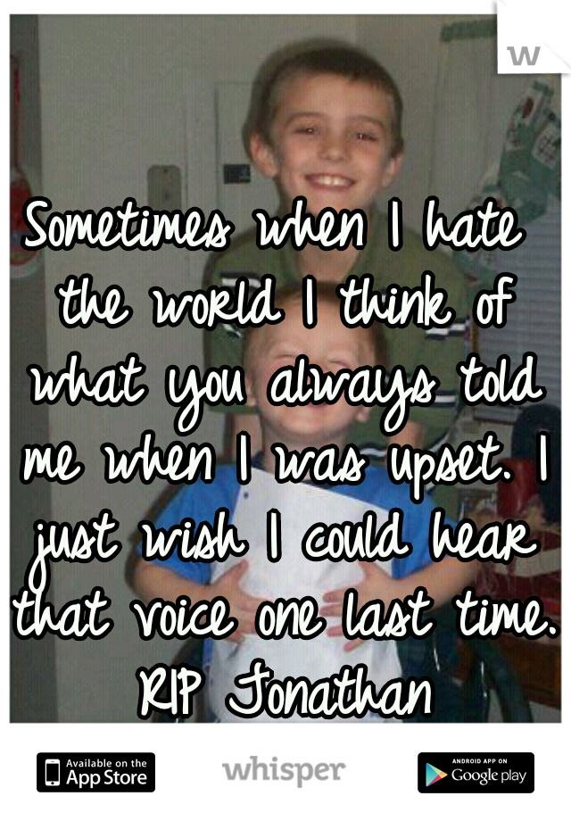Sometimes when I hate the world I think of what you always told me when I was upset. I just wish I could hear that voice one last time. RIP Jonathan 1998-2008