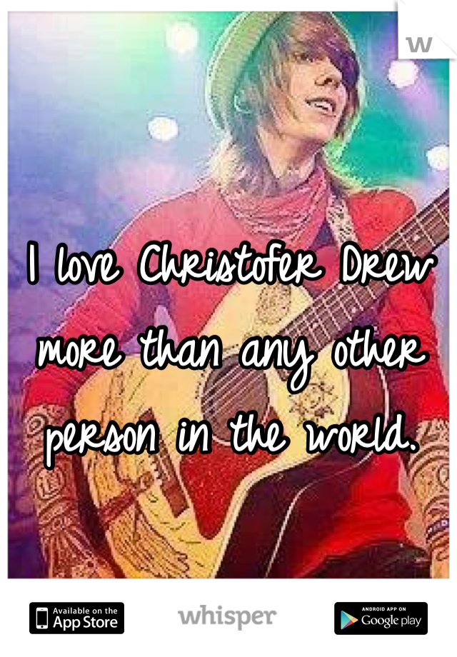 I love Christofer Drew more than any other person in the world.