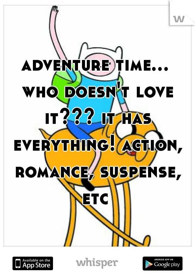 adventure time... who doesn't love it??? it has everything! action, romance, suspense, etc