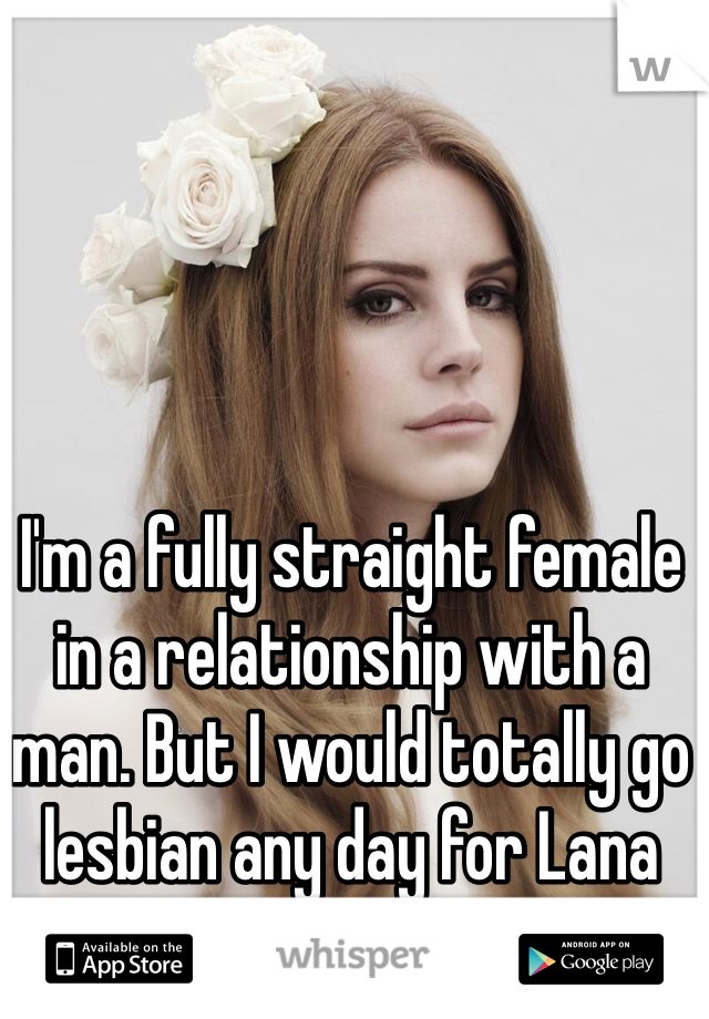 I'm a fully straight female in a relationship with a man. But I would totally go lesbian any day for Lana 😍
