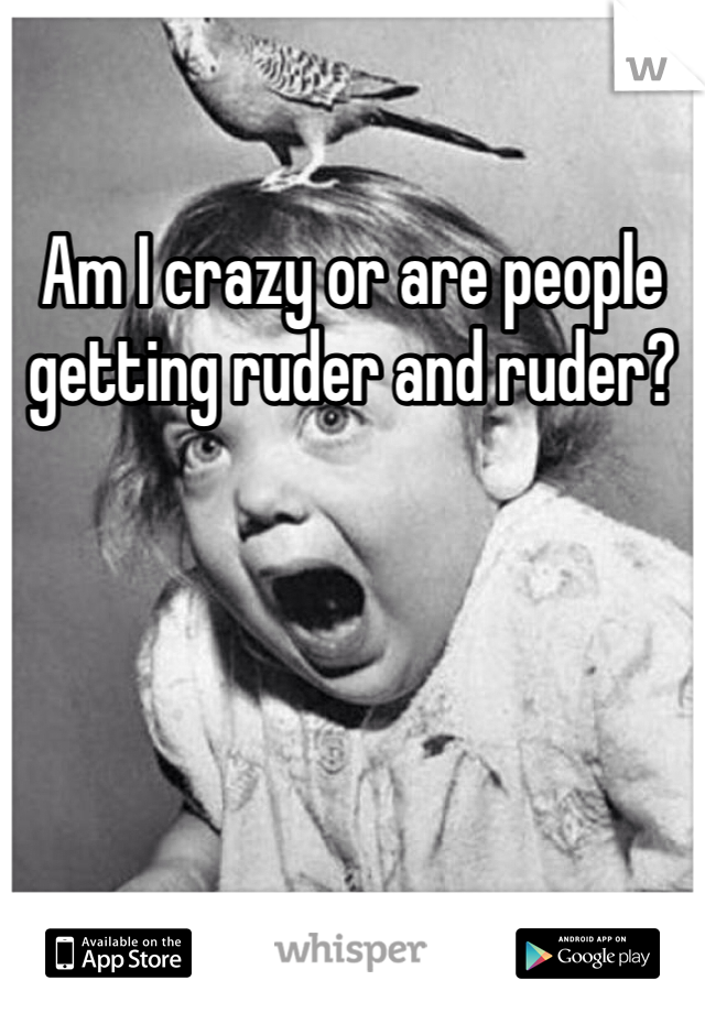 Am I crazy or are people getting ruder and ruder?
