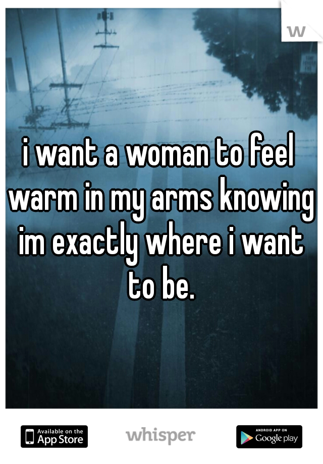 i want a woman to feel warm in my arms knowing im exactly where i want to be.