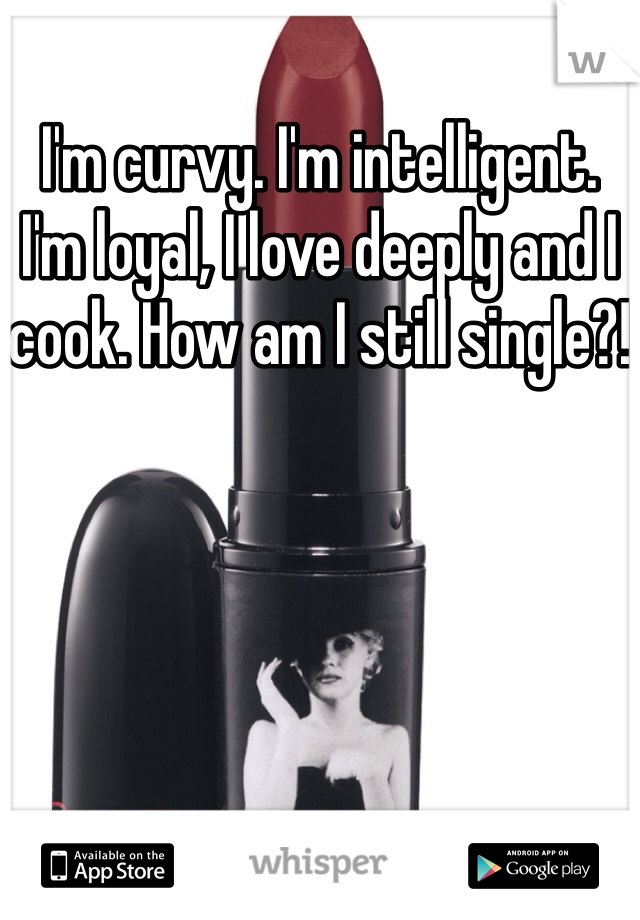 I'm curvy. I'm intelligent. I'm loyal, I love deeply and I cook. How am I still single?!