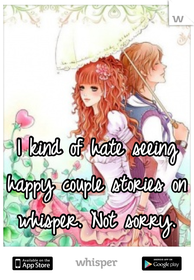 I kind of hate seeing happy couple stories on whisper. Not sorry.