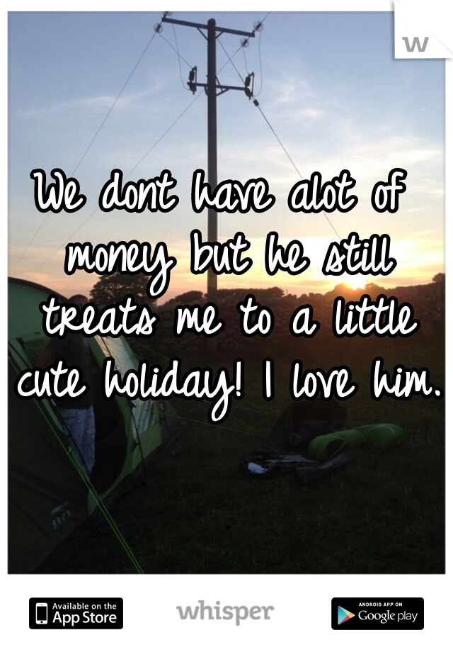 We dont have alot of money but he still treats me to a little cute holiday! I love him.