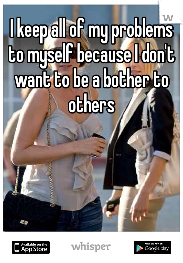 I keep all of my problems to myself because I don't want to be a bother to others