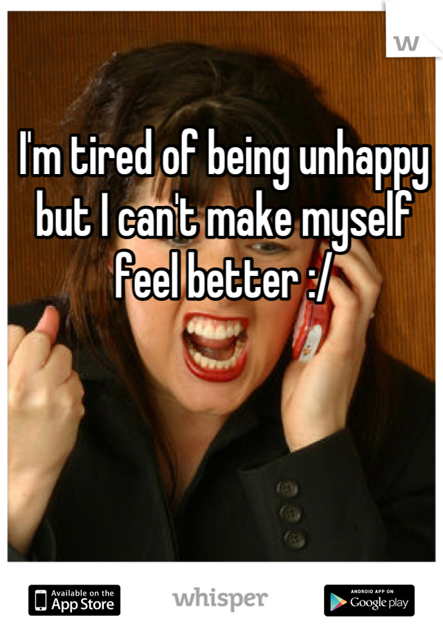 I'm tired of being unhappy but I can't make myself feel better :/