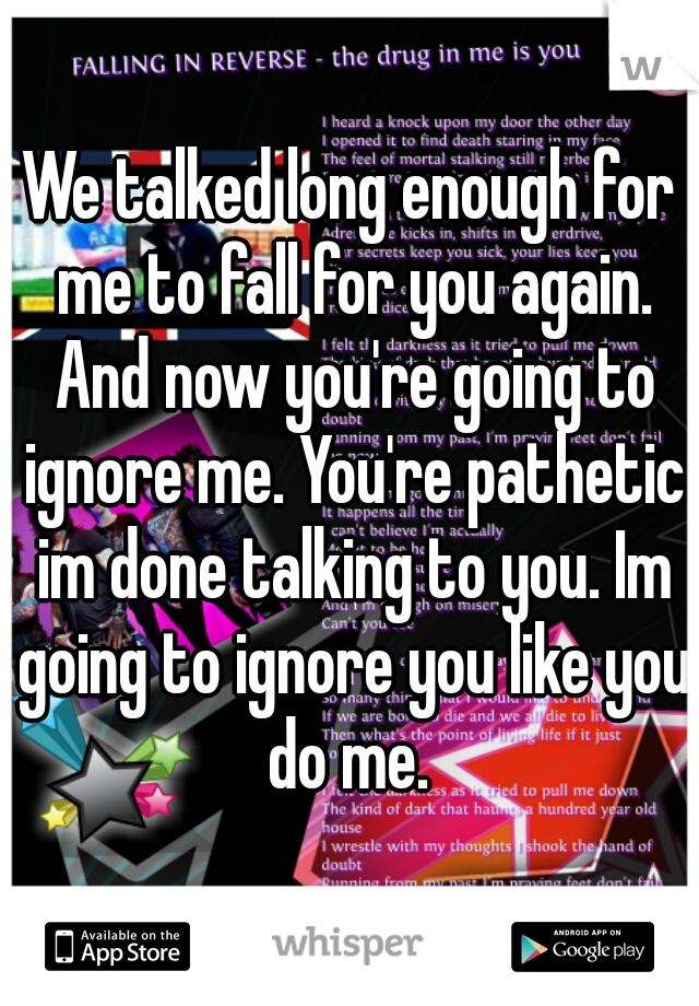We talked long enough for me to fall for you again. And now you're going to ignore me. You're pathetic im done talking to you. Im going to ignore you like you do me.