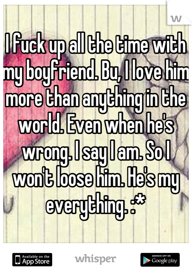 I fuck up all the time with my boyfriend. Bu, I love him more than anything in the world. Even when he's wrong. I say I am. So I won't loose him. He's my everything. :*