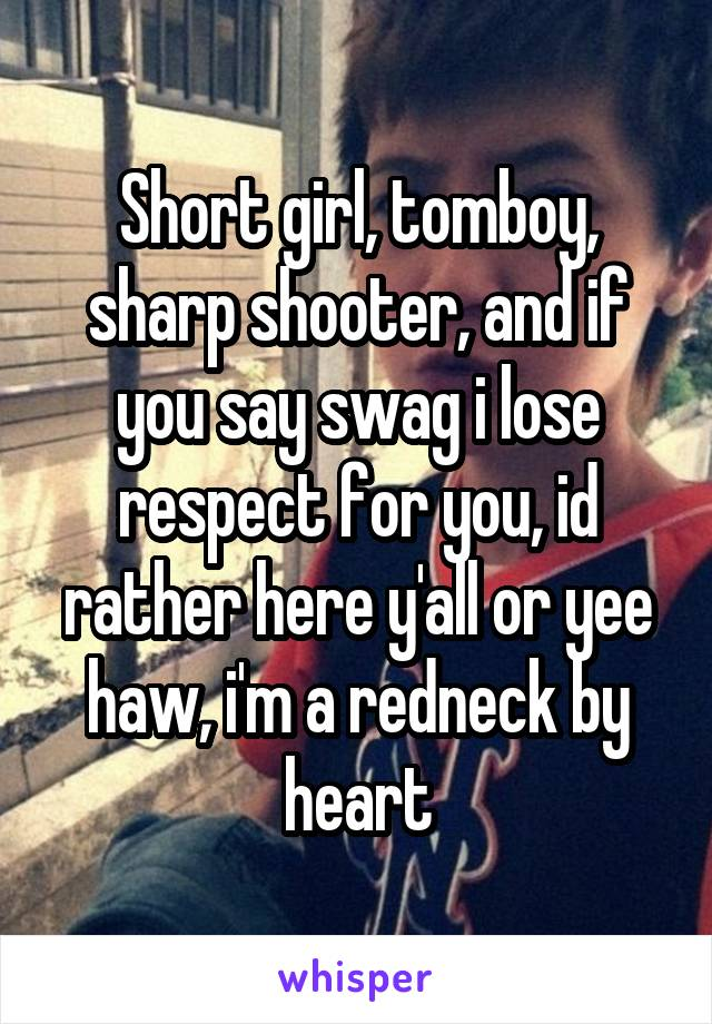 Short girl, tomboy, sharp shooter, and if you say swag i lose respect for you, id rather here y'all or yee haw, i'm a redneck by heart