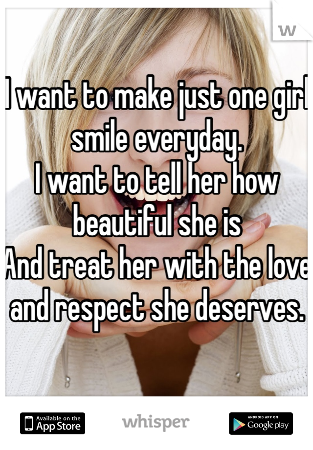 I want to make just one girl smile everyday. I want to tell her how beautiful she is And treat her with the love and respect she deserves.