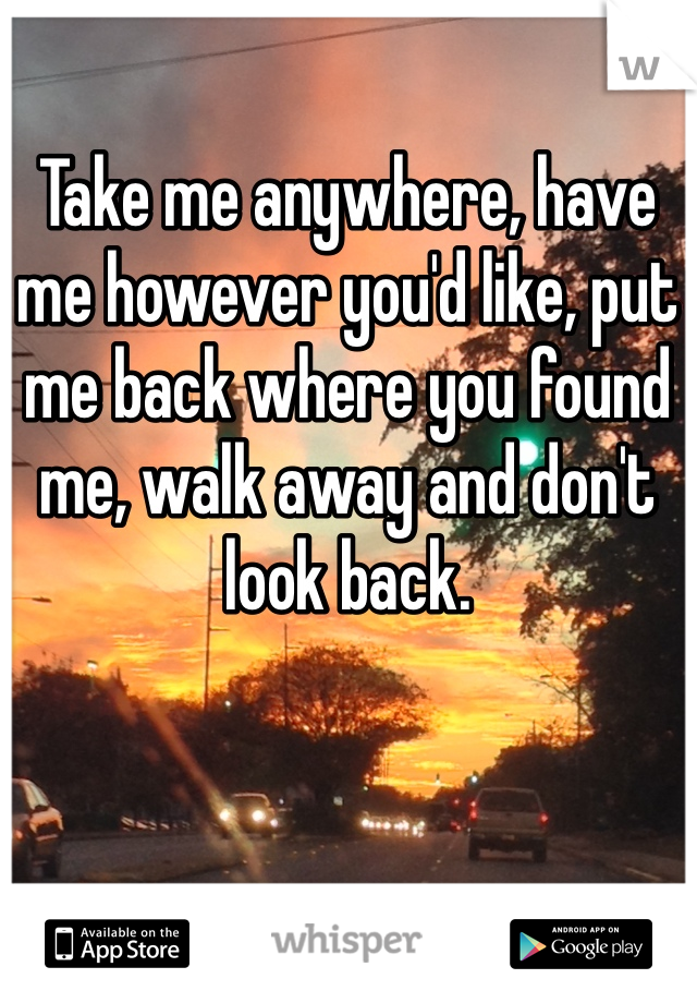 Take me anywhere, have me however you'd like, put me back where you found me, walk away and don't look back.