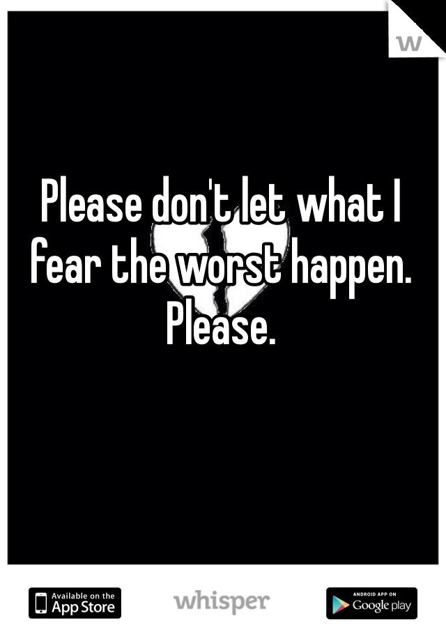 Please don't let what I fear the worst happen. Please.