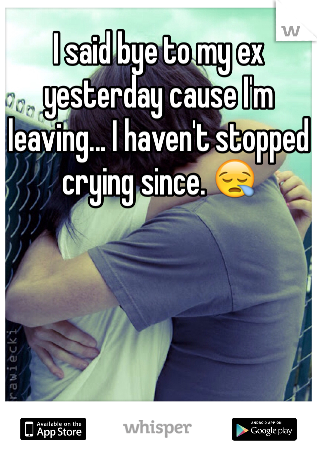I said bye to my ex yesterday cause I'm leaving... I haven't stopped crying since. 😪