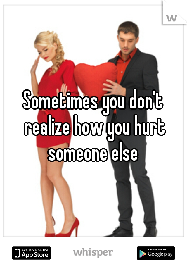 Sometimes you don't realize how you hurt someone else
