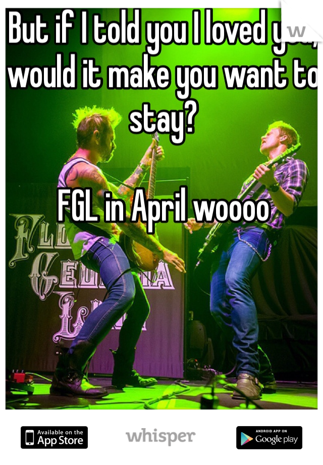 But if I told you I loved you, would it make you want to stay?  FGL in April woooo
