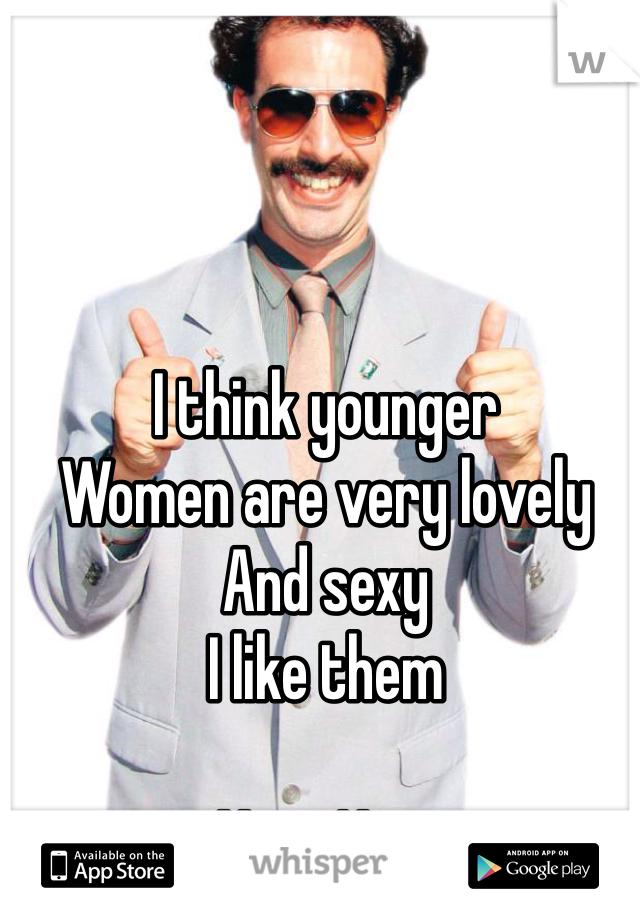 I think younger Women are very lovely And sexy I like them  Very Nice