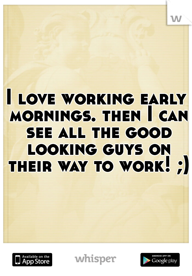 I love working early mornings. then I can see all the good looking guys on their way to work! ;)