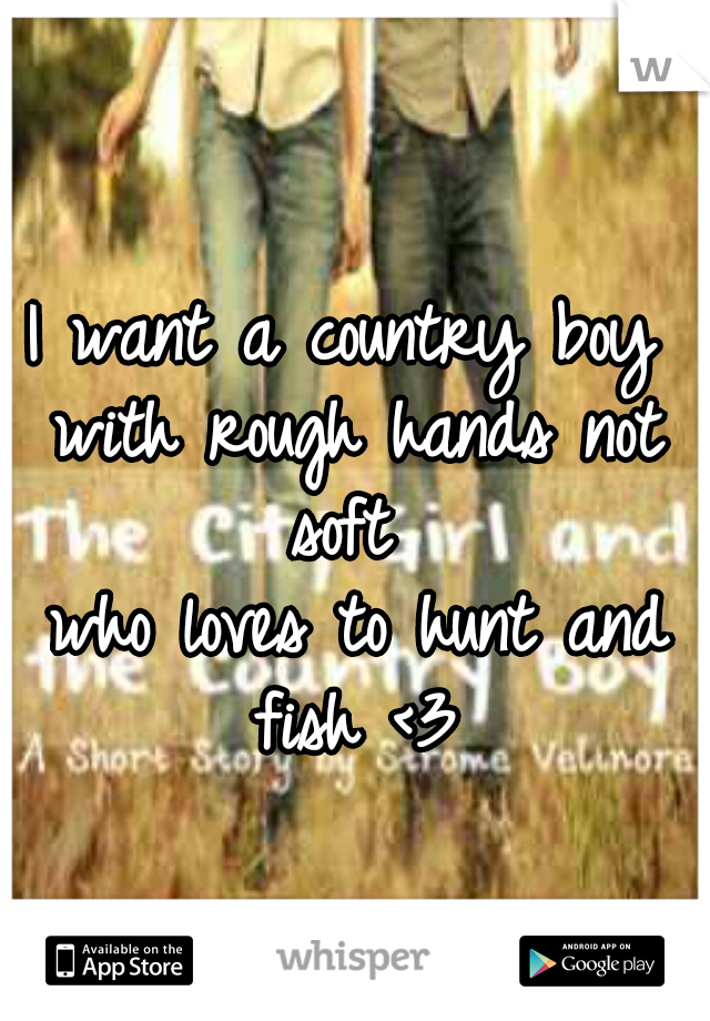 I want a country boy  with rough hands not soft   who loves to hunt and fish <3
