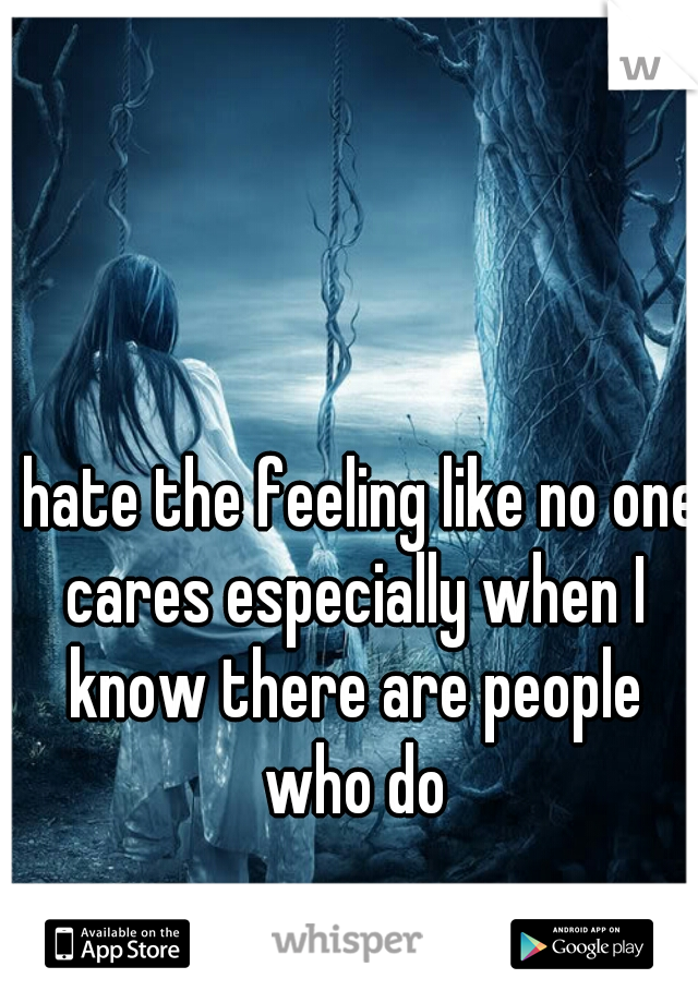 I hate the feeling like no one cares especially when I know there are people who do