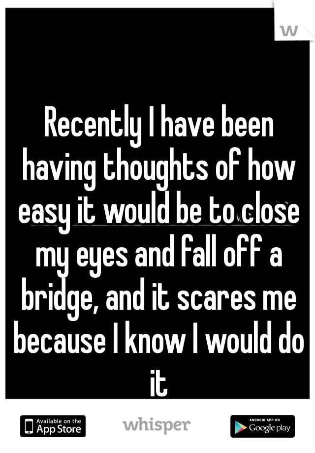 Recently I have been having thoughts of how easy it would be to close my eyes and fall off a bridge, and it scares me because I know I would do it