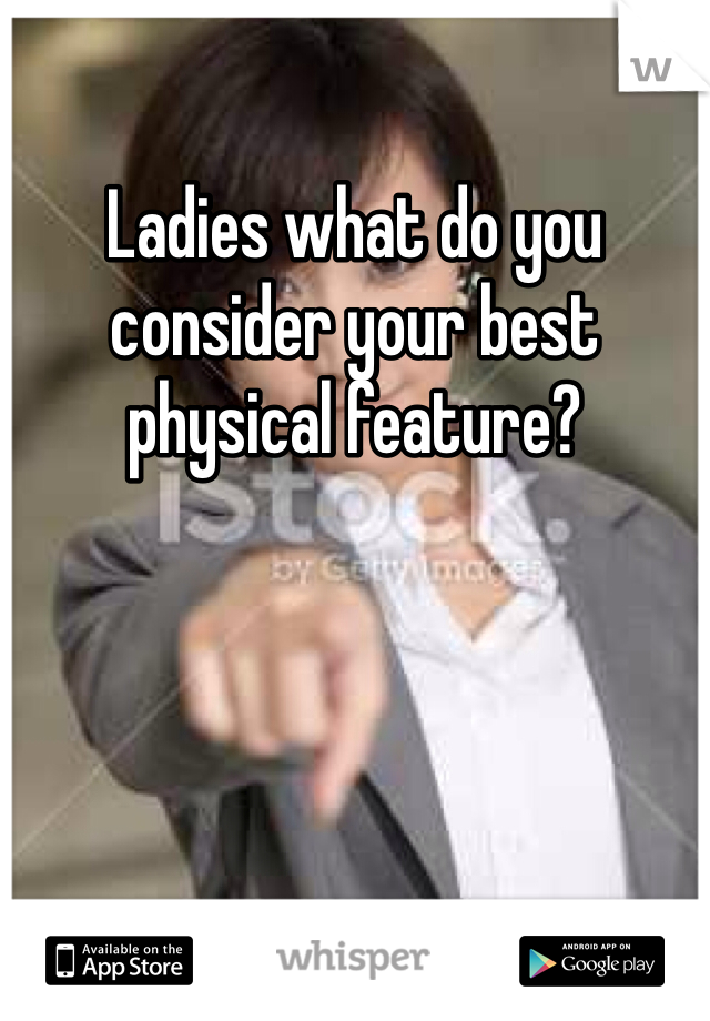 Ladies what do you consider your best physical feature?