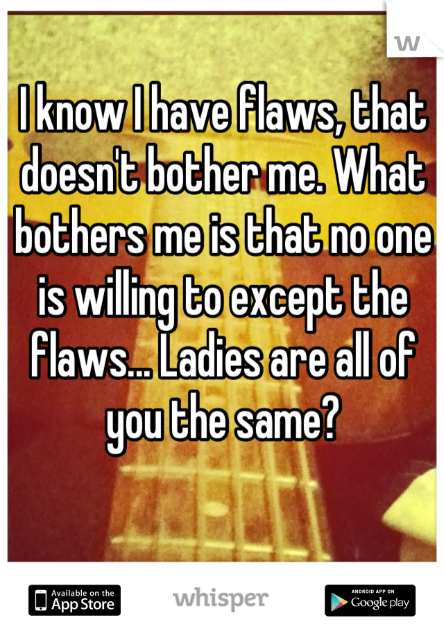 I know I have flaws, that doesn't bother me. What bothers me is that no one is willing to except the flaws... Ladies are all of you the same?