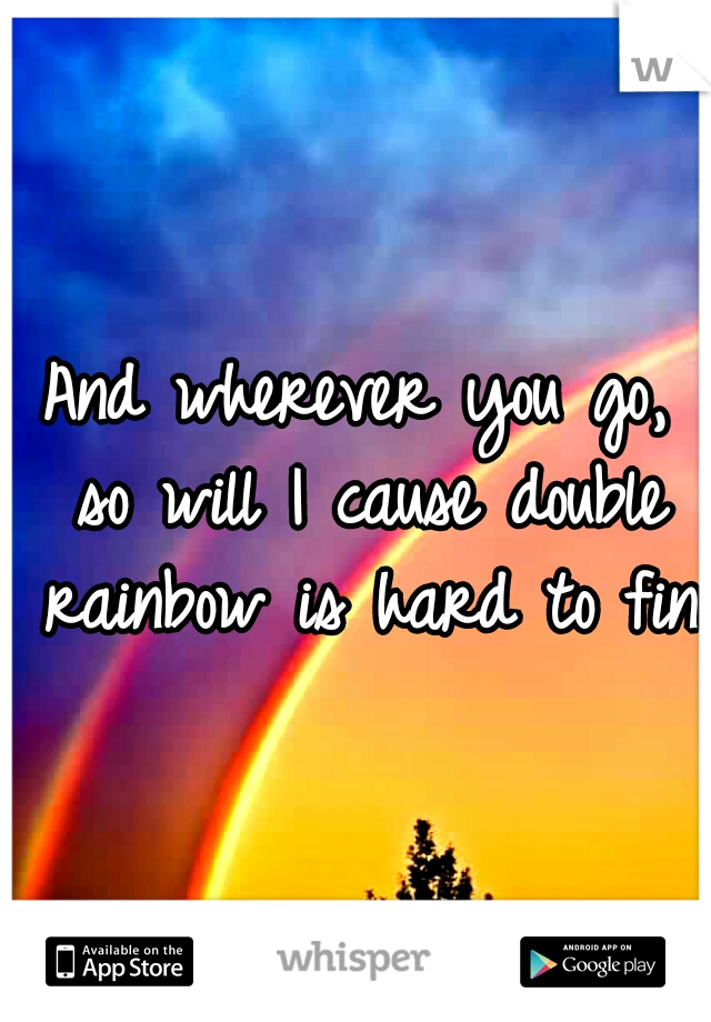 And wherever you go, so will I cause double rainbow is hard to find